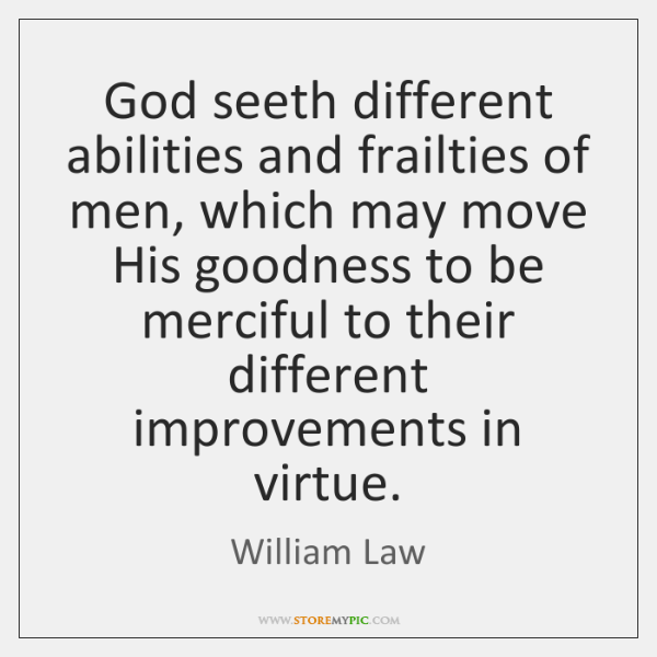 God seeth different abilities and frailties of men, which may move His ...