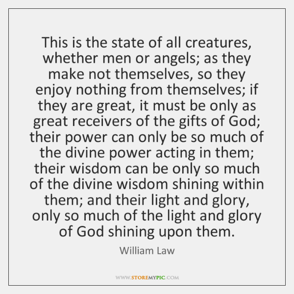 This is the state of all creatures, whether men or angels; as ...