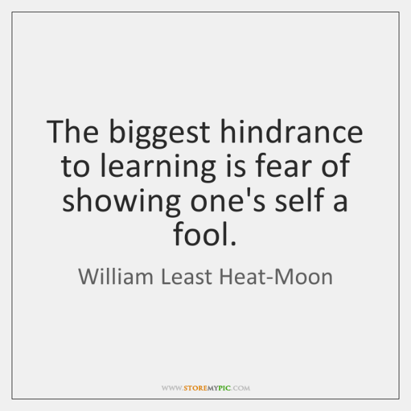 The biggest hindrance to learning is fear of showing one's self a ...