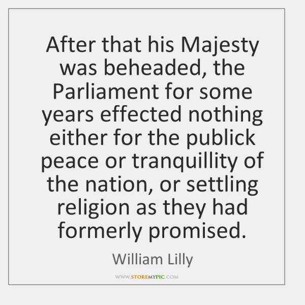 After that his Majesty was beheaded, the Parliament for some years effected ...
