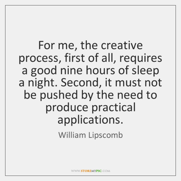 For me, the creative process, first of all, requires a good nine ...