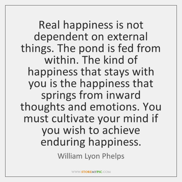 Real happiness is not dependent on external things. The pond is fed ...