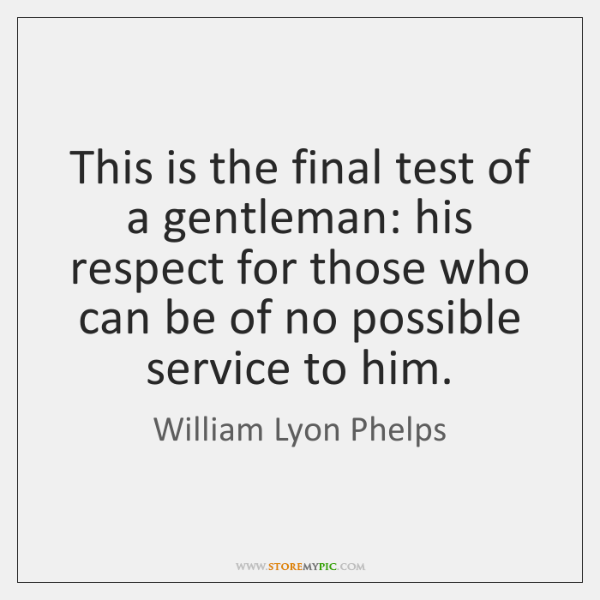 This is the final test of a gentleman: his respect for those ...