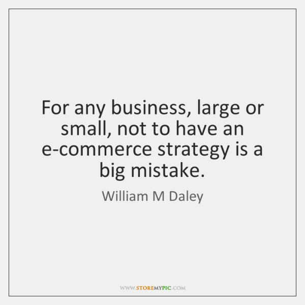 For any business, large or small, not to have an e-commerce strategy ...