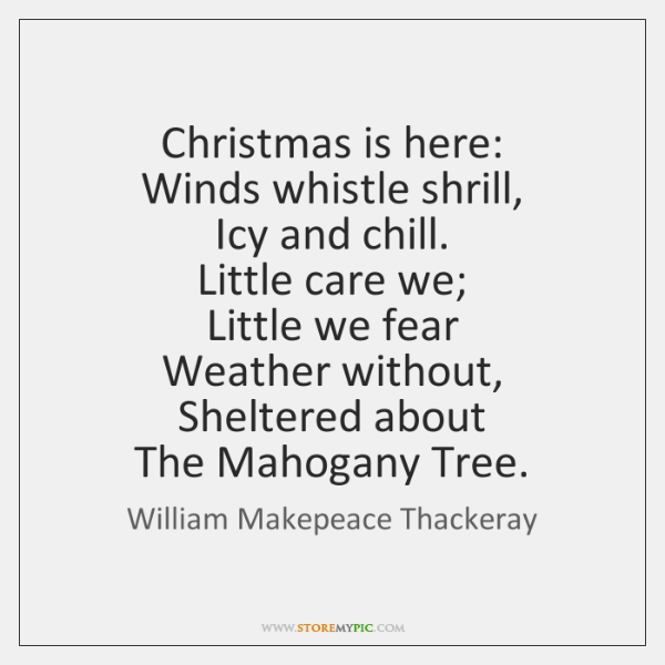 Christmas is here:   Winds whistle shrill,   Icy and chill.   Little care we;   ...
