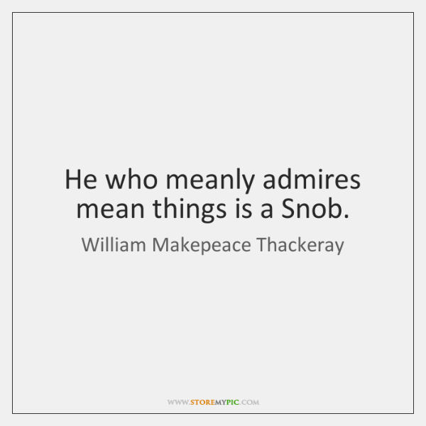 He who meanly admires mean things is a Snob.