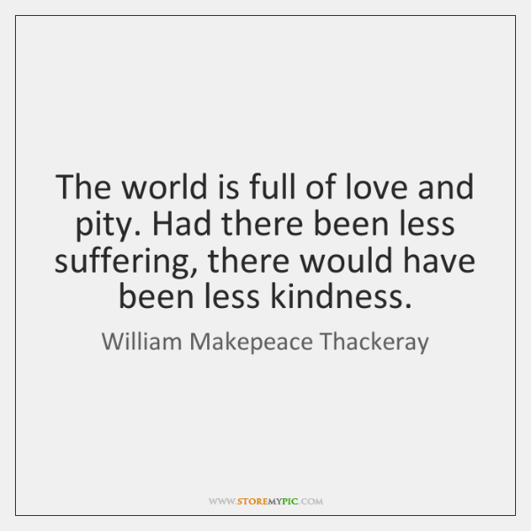 The world is full of love and pity. Had there been less ...