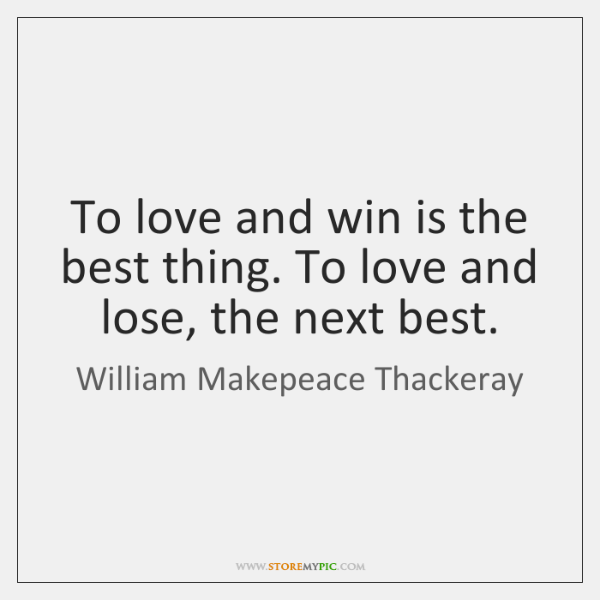 To love and win is the best thing. To love and lose, ...