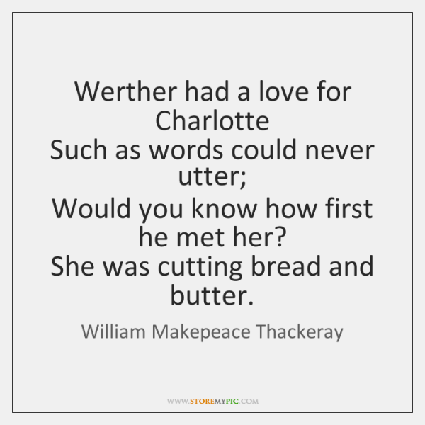 Werther had a love for Charlotte   Such as words could never utter;   ...