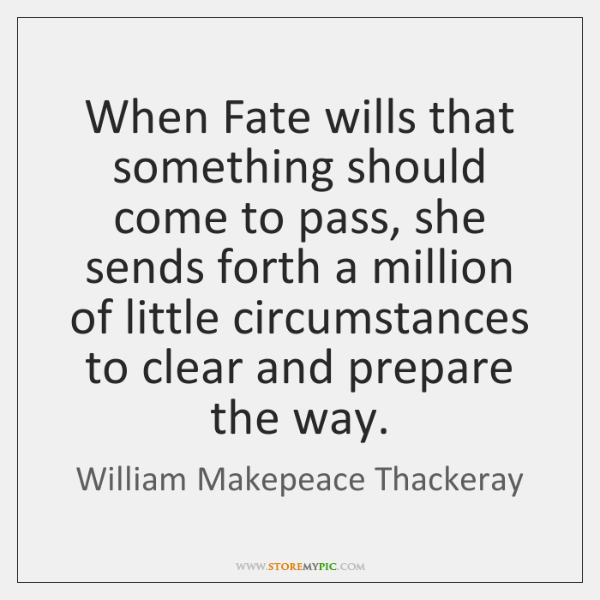 When Fate wills that something should come to pass, she sends forth ...