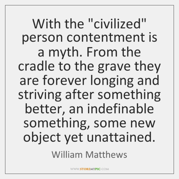 "With the ""civilized"" person contentment is a myth. From the cradle to ..."