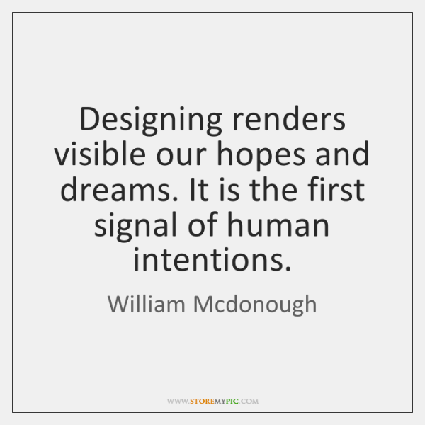 Designing renders visible our hopes and dreams. It is the first signal ...