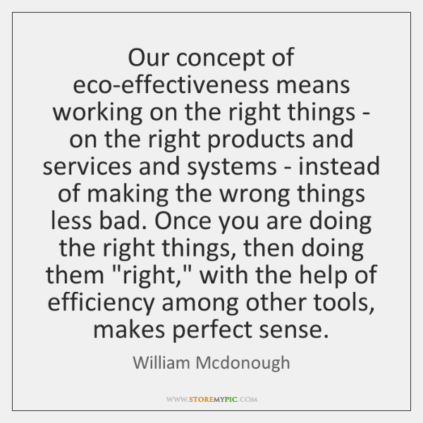 Our concept of eco-effectiveness means working on the right things - on ...