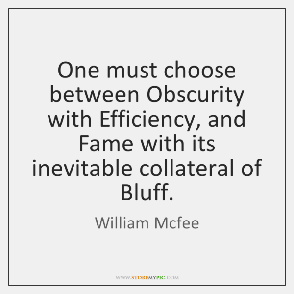 One must choose between Obscurity with Efficiency, and Fame with its inevitable ...