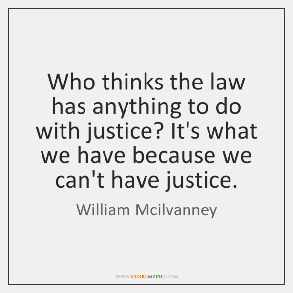 Who thinks the law has anything to do with justice? It's what ...