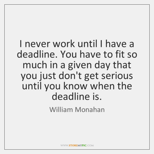 I never work until I have a deadline. You have to fit ...