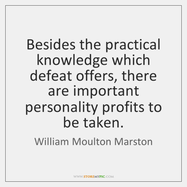 Besides the practical knowledge which defeat offers, there are important personality profits ...