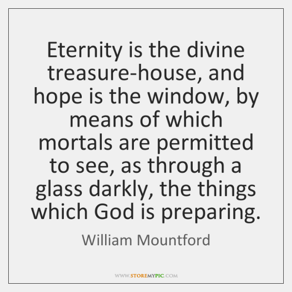 Eternity is the divine treasure-house, and hope is the window, by means ...
