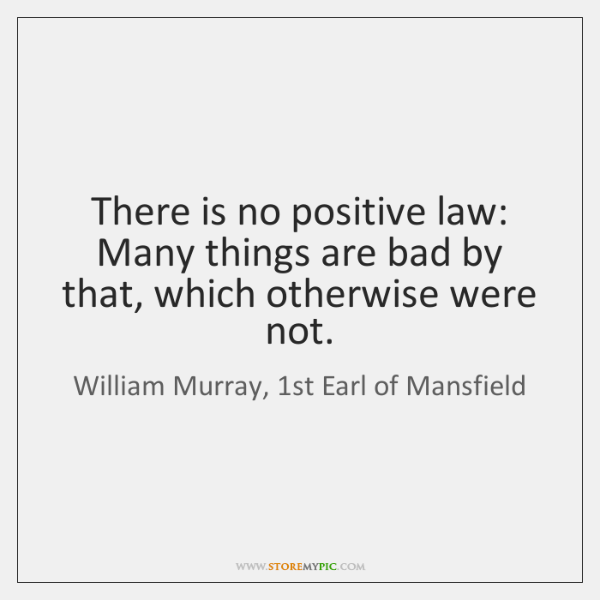 There is no positive law: Many things are bad by that, which ...
