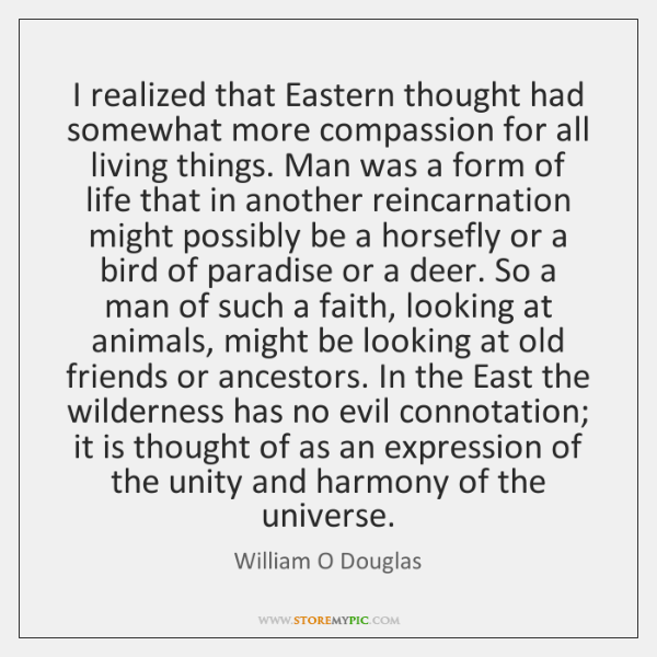 I realized that Eastern thought had somewhat more compassion for all living ...