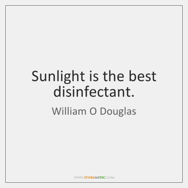 Sunlight is the best disinfectant.