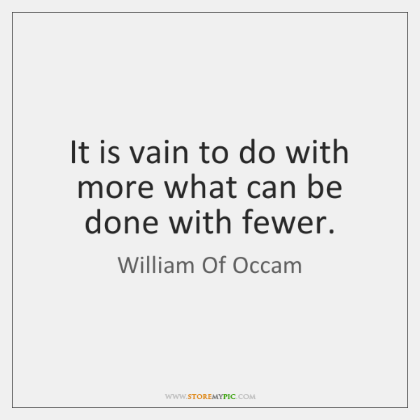 It is vain to do with more what can be done with ...