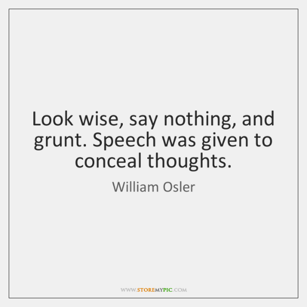 Look wise, say nothing, and grunt. Speech was given to conceal thoughts.
