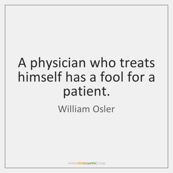 A physician who treats himself has a fool for a patient.