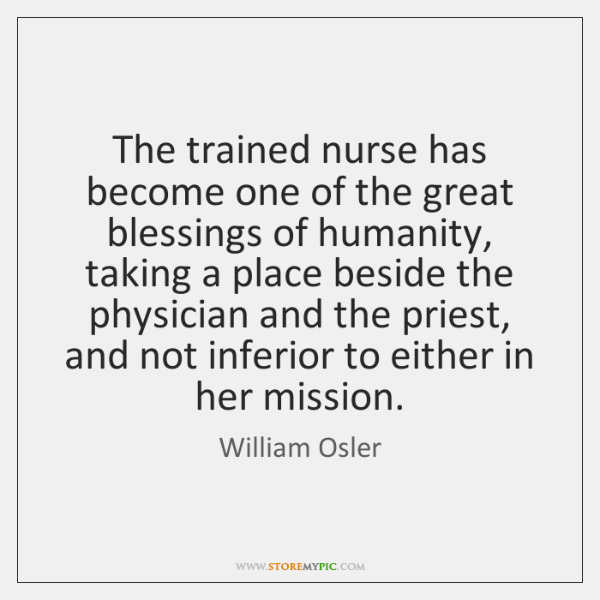 The trained nurse has become one of the great blessings of humanity, ...