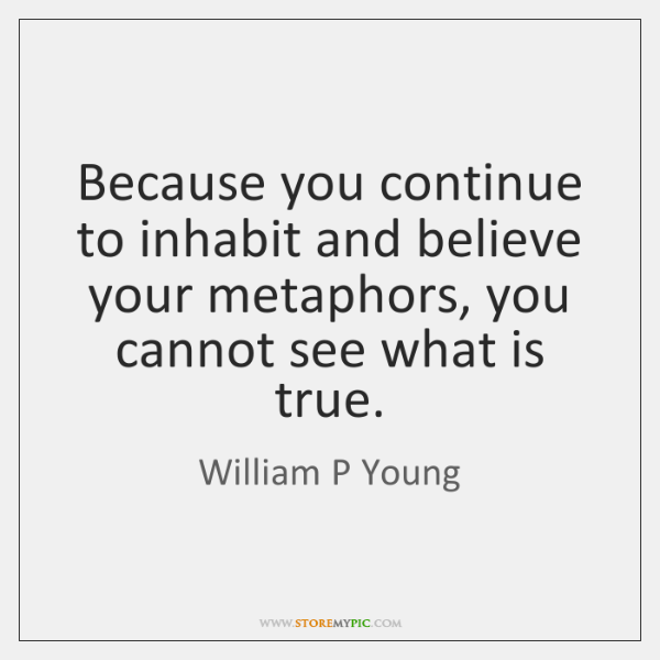 Because you continue to inhabit and believe your metaphors, you cannot see ...