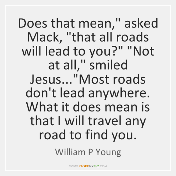 """Does that mean,"""" asked Mack, """"that all roads will lead to you?"""" """"..."""