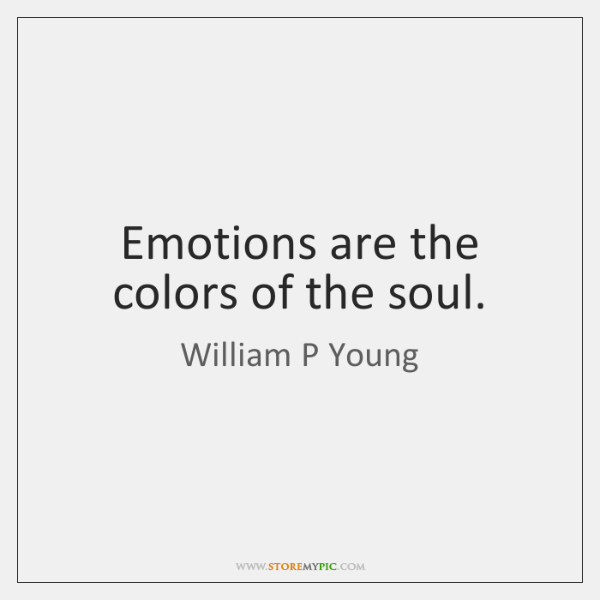 Emotions are the colors of the soul.