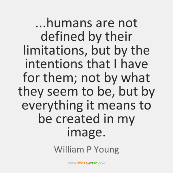 ...humans are not defined by their limitations, but by the intentions that ...