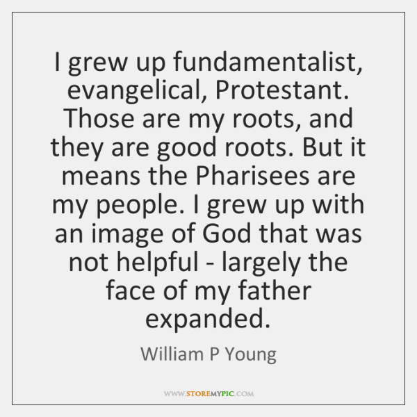 I grew up fundamentalist, evangelical, Protestant. Those are my roots, and they ...
