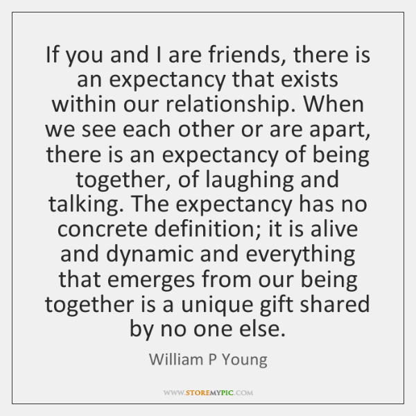 If you and I are friends, there is an expectancy that exists ...
