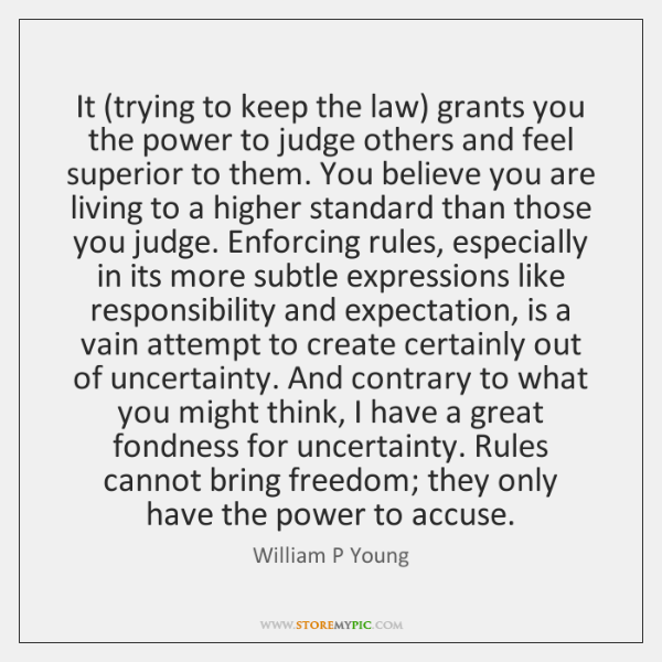 It (trying to keep the law) grants you the power to judge ...