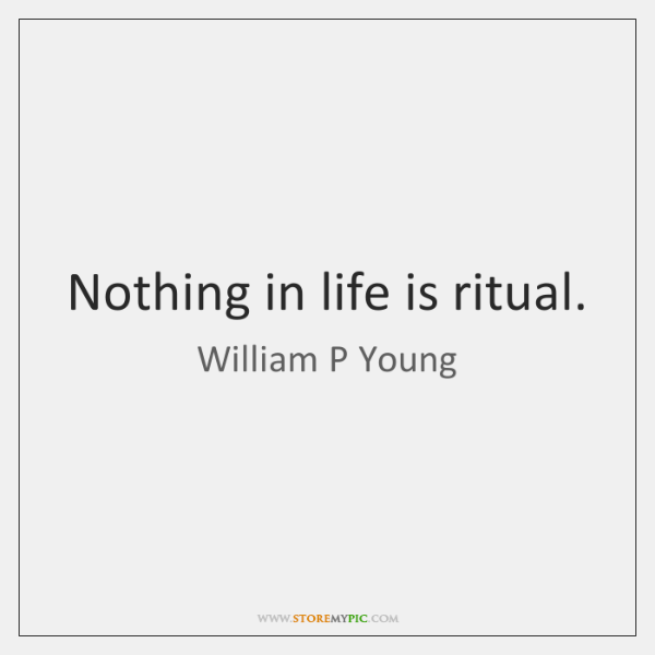 Nothing in life is ritual.