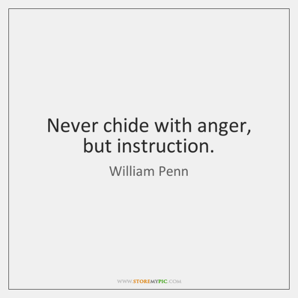 Never chide with anger, but instruction.