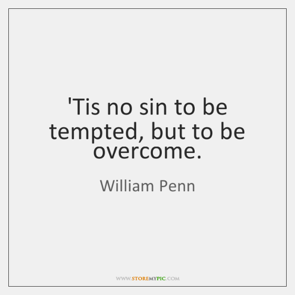 'Tis no sin to be tempted, but to be overcome.