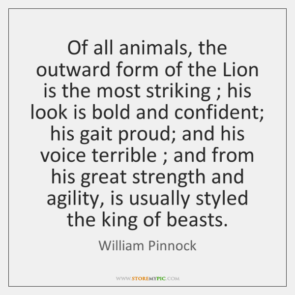Of all animals, the outward form of the Lion is the most ...