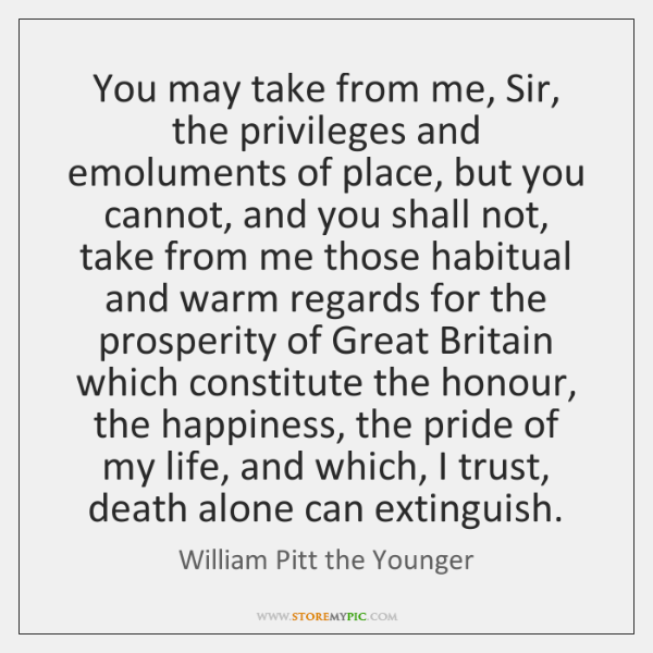 You may take from me, Sir, the privileges and emoluments of place, ...