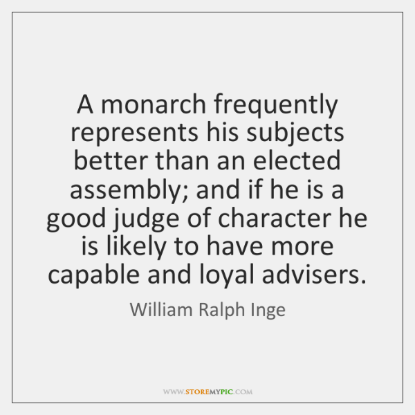 A monarch frequently represents his subjects better than an elected assembly; and ...
