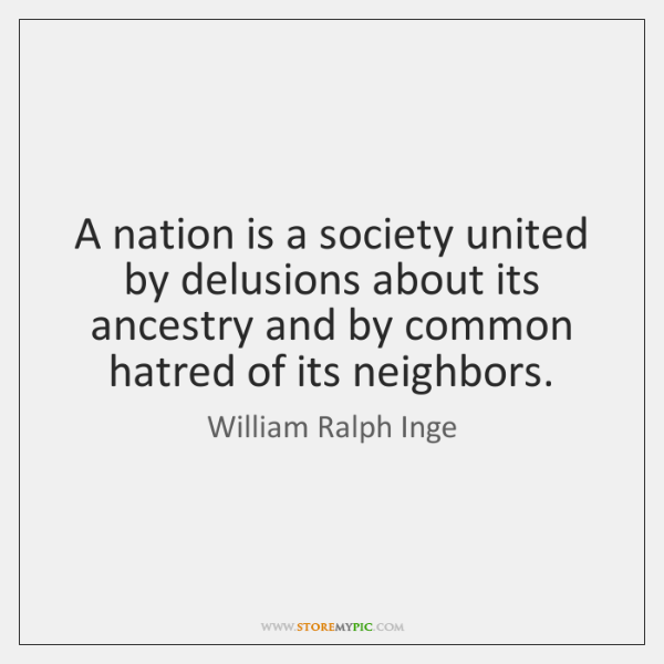 A nation is a society united by delusions about its ancestry and ...