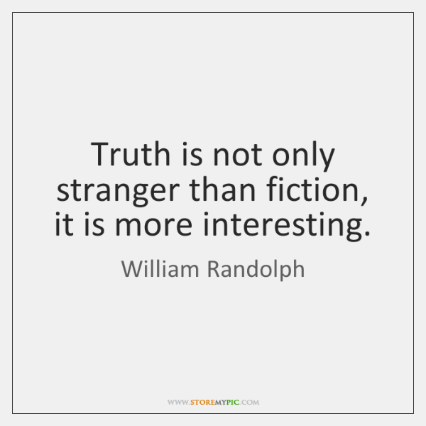 Truth is not only stranger than fiction, it is more interesting.
