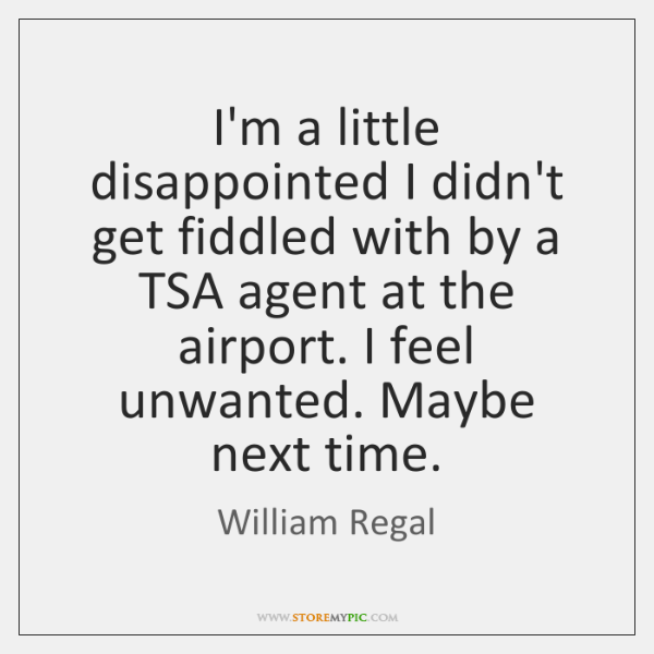 I'm a little disappointed I didn't get fiddled with by a TSA ...