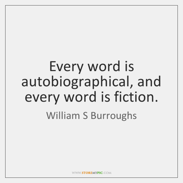 Every word is autobiographical, and every word is fiction.