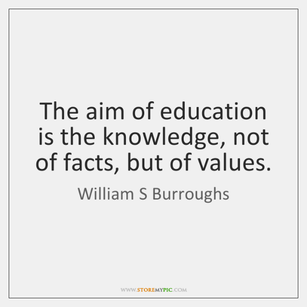 The aim of education is the knowledge, not of facts, but of ...