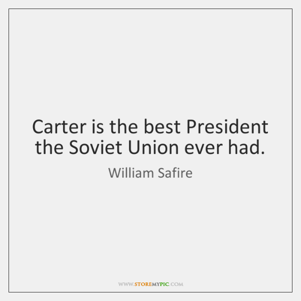 Carter is the best President the Soviet Union ever had.