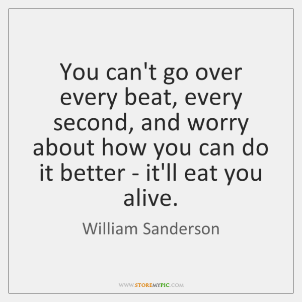 You can't go over every beat, every second, and worry about how ...