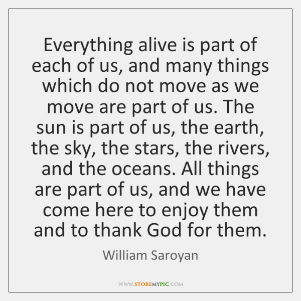 Everything alive is part of each of us, and many things which ...